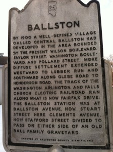 Ballston: By 1900 a well-defined village called Central Ballston had developed in the area bounded by the present Wilson Boulevard, Taylor Street, Washington Boulevard, and Pollard Street. More diffuse settlement extended westward to Lubber Run and southward along Glebe Road to Henderson Road. The track of the Washington, Arlington, and Falls Church Electric Railroad ran along what is now Fairfax Drive. The Ballston station was at Ballston Avenue, now Stuart Street. Here Clements Avenue, now Stafford Street, divided to pass on either side of an old Ball Family graveyard.
